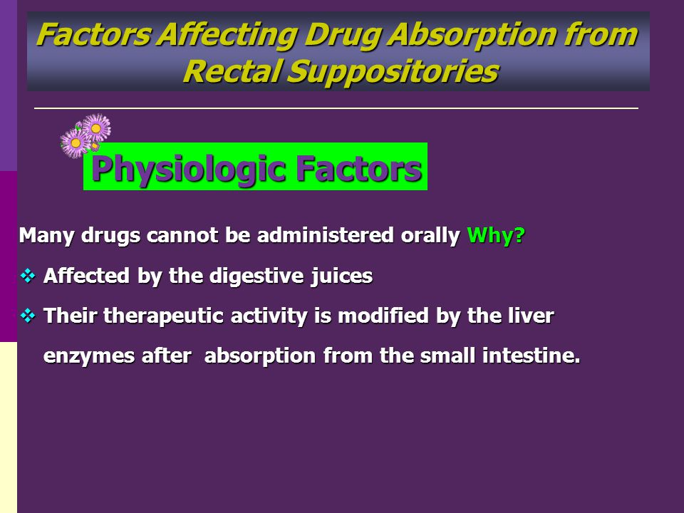 Factors Affecting Drug Absorption from Rectal Suppositories Physiologic Factors Many drugs cannot be administered orally Why? Affected by the digestiv