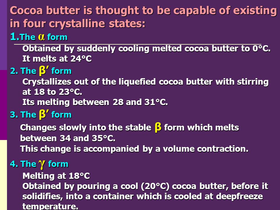 Cocoa butter is thought to be capable of existing in four crystalline states: 1. The α form Obtained by suddenly cooling melted cocoa butter to 0°C. O