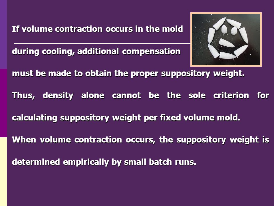 If volume contraction occurs in the mold during cooling, additional compensation must be made to obtain the proper suppository weight. Thus, density a