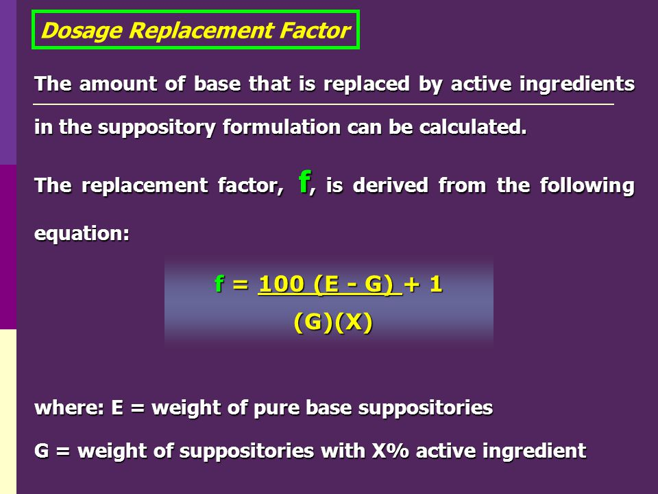 The amount of base that is replaced by active ingredients in the suppository formulation can be calculated. The replacement factor, f, is derived from