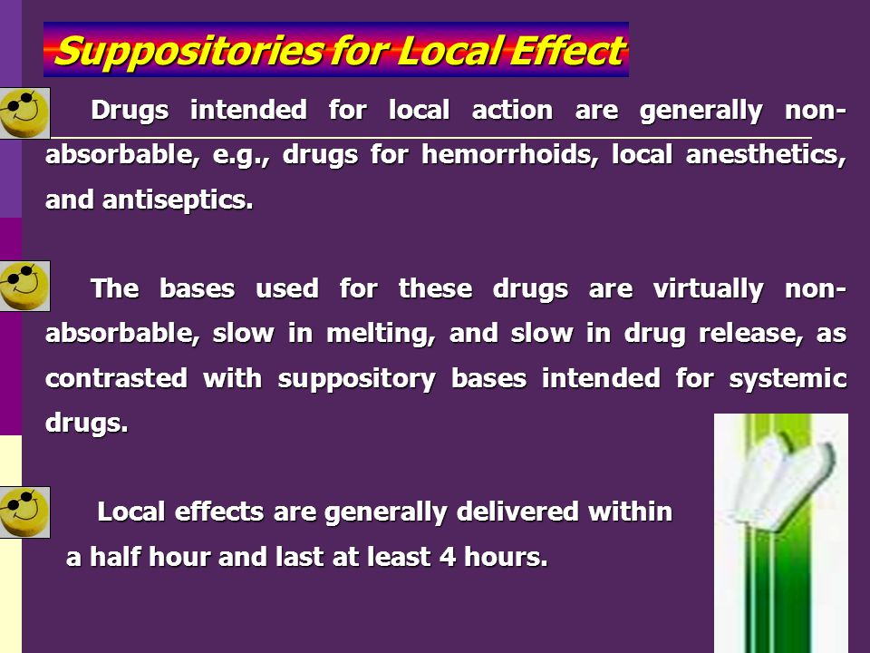 Suppositories for Local Effect Drugs intended for local action are generally non- absorbable, e.g., drugs for hemorrhoids, local anesthetics, and anti