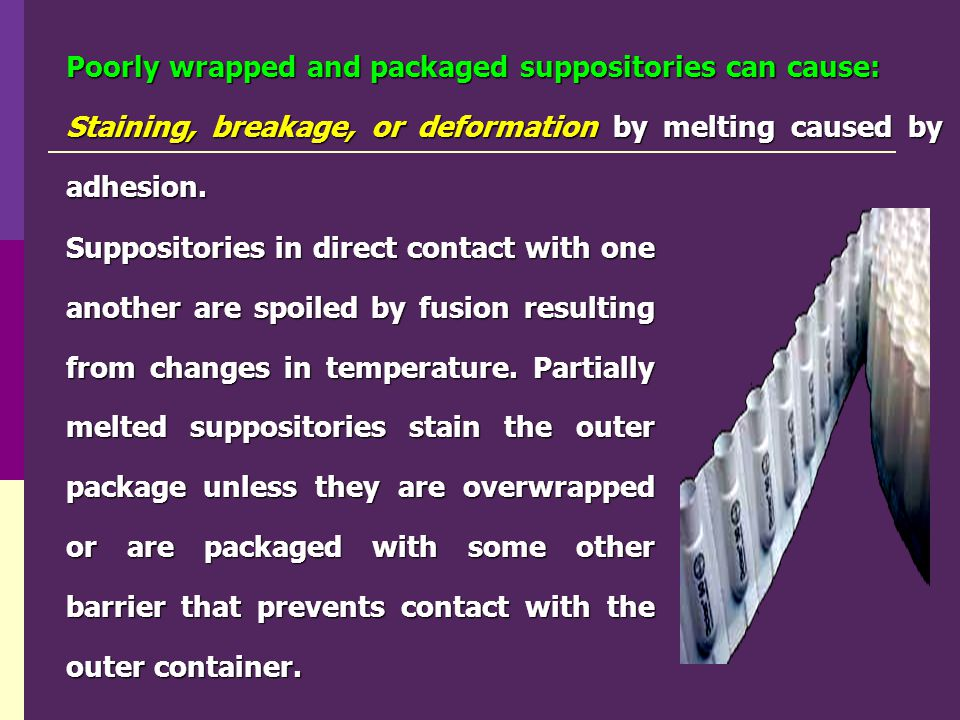 Poorly wrapped and packaged suppositories can cause: Staining, breakage, or deformation by melting caused by adhesion. Suppositories in direct contact