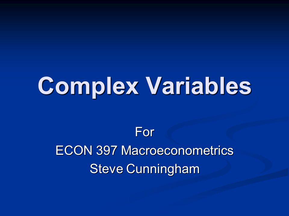 Complex Variables For ECON 397 Macroeconometrics Steve Cunningham