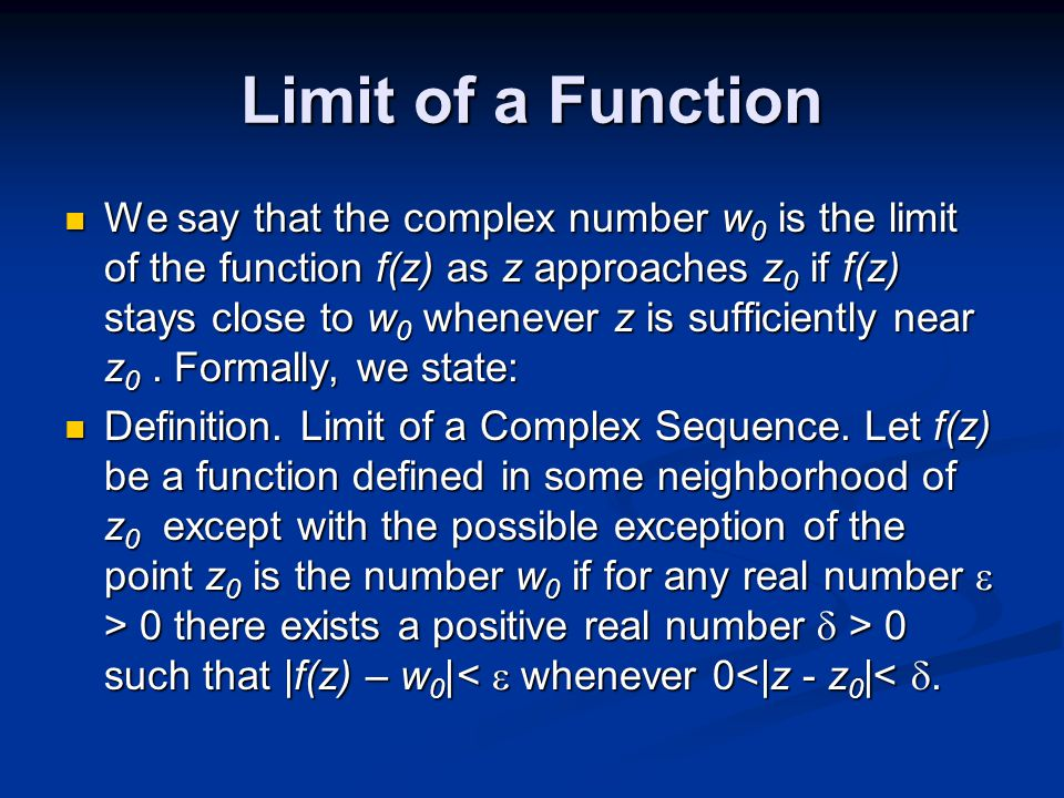 Limit of a Function We say that the complex number w 0 is the limit of the function f(z) as z approaches z 0 if f(z) stays close to w 0 whenever z is sufficiently near z 0.