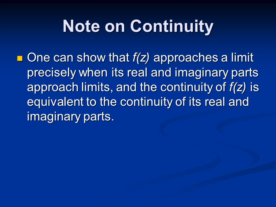 Note on Continuity One can show that f(z) approaches a limit precisely when its real and imaginary parts approach limits, and the continuity of f(z) is equivalent to the continuity of its real and imaginary parts.