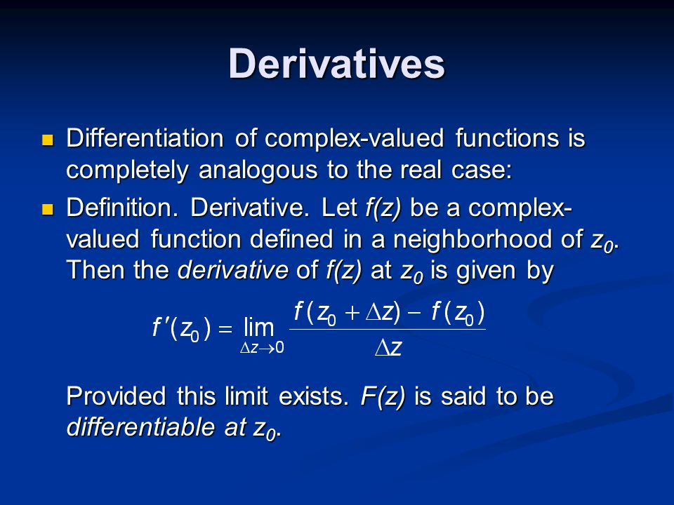 Derivatives Differentiation of complex-valued functions is completely analogous to the real case: Differentiation of complex-valued functions is completely analogous to the real case: Definition.