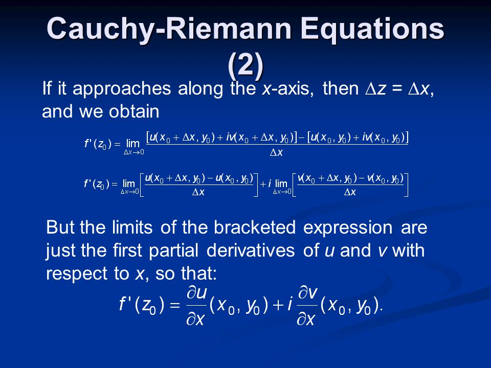Cauchy-Riemann Equations (2) If it approaches along the x-axis, then z = x, and we obtain But the limits of the bracketed expression are just the first partial derivatives of u and v with respect to x, so that: