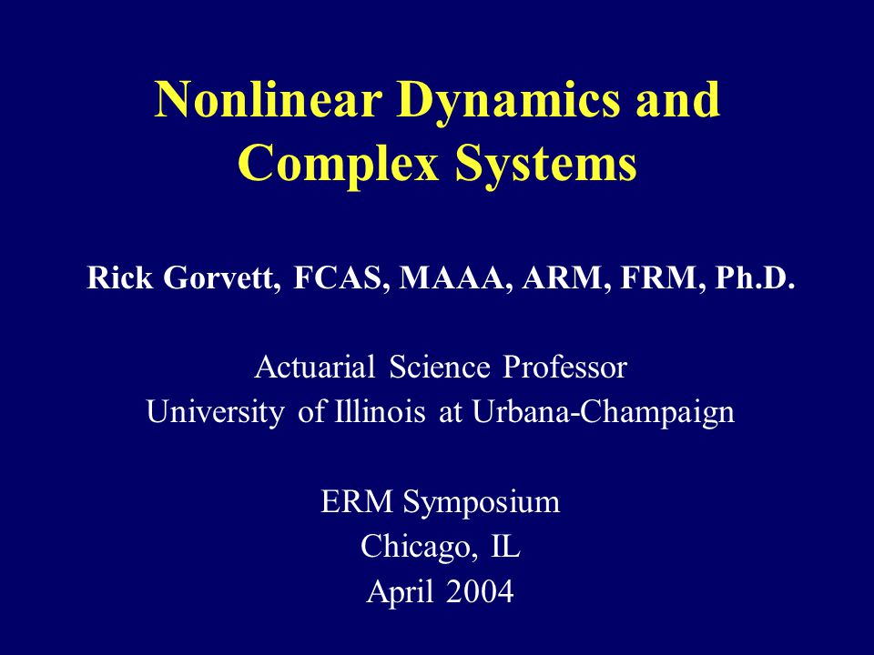 Nonlinear Dynamics and Complex Systems Rick Gorvett, FCAS, MAAA, ARM, FRM, Ph.D.