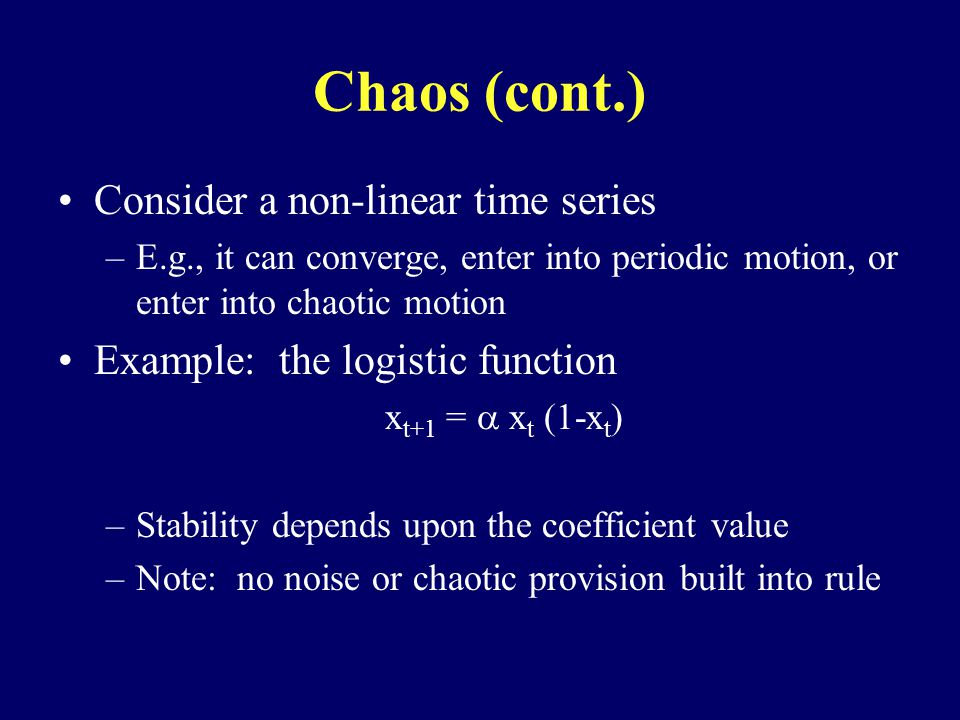 Chaos (cont.) Consider a non-linear time series –E.g., it can converge, enter into periodic motion, or enter into chaotic motion Example: the logistic function x t+1 = x t (1-x t ) –Stability depends upon the coefficient value –Note: no noise or chaotic provision built into rule