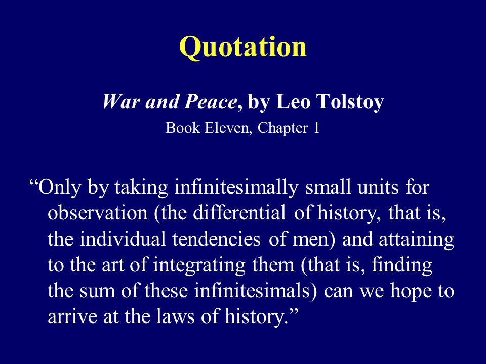 Quotation War and Peace, by Leo Tolstoy Book Eleven, Chapter 1 Only by taking infinitesimally small units for observation (the differential of history, that is, the individual tendencies of men) and attaining to the art of integrating them (that is, finding the sum of these infinitesimals) can we hope to arrive at the laws of history.