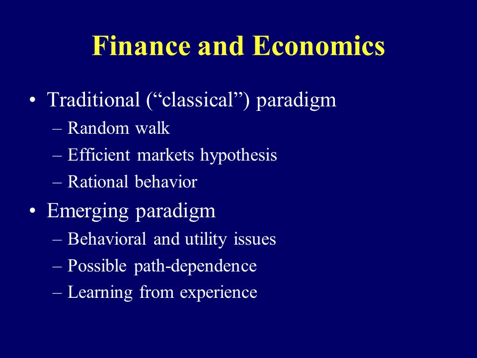 Finance and Economics Traditional (classical) paradigm –Random walk –Efficient markets hypothesis –Rational behavior Emerging paradigm –Behavioral and utility issues –Possible path-dependence –Learning from experience