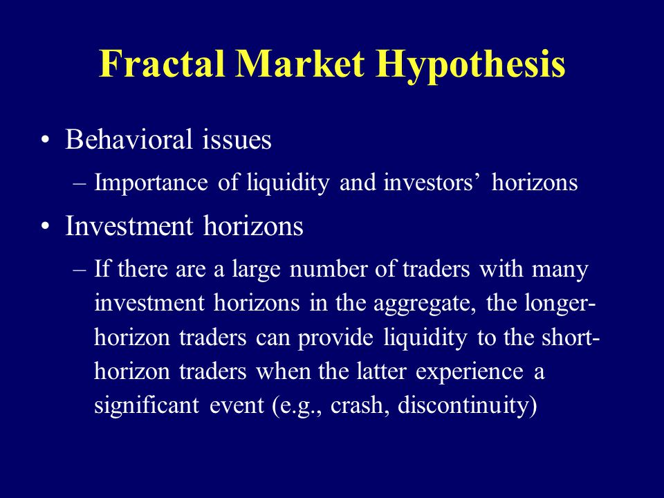 Fractal Market Hypothesis Behavioral issues –Importance of liquidity and investors horizons Investment horizons –If there are a large number of traders with many investment horizons in the aggregate, the longer- horizon traders can provide liquidity to the short- horizon traders when the latter experience a significant event (e.g., crash, discontinuity)