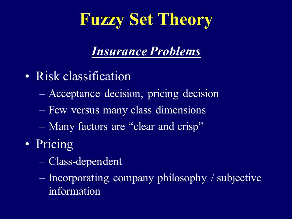 Fuzzy Set Theory Insurance Problems Risk classification –Acceptance decision, pricing decision –Few versus many class dimensions –Many factors are clear and crisp Pricing –Class-dependent –Incorporating company philosophy / subjective information