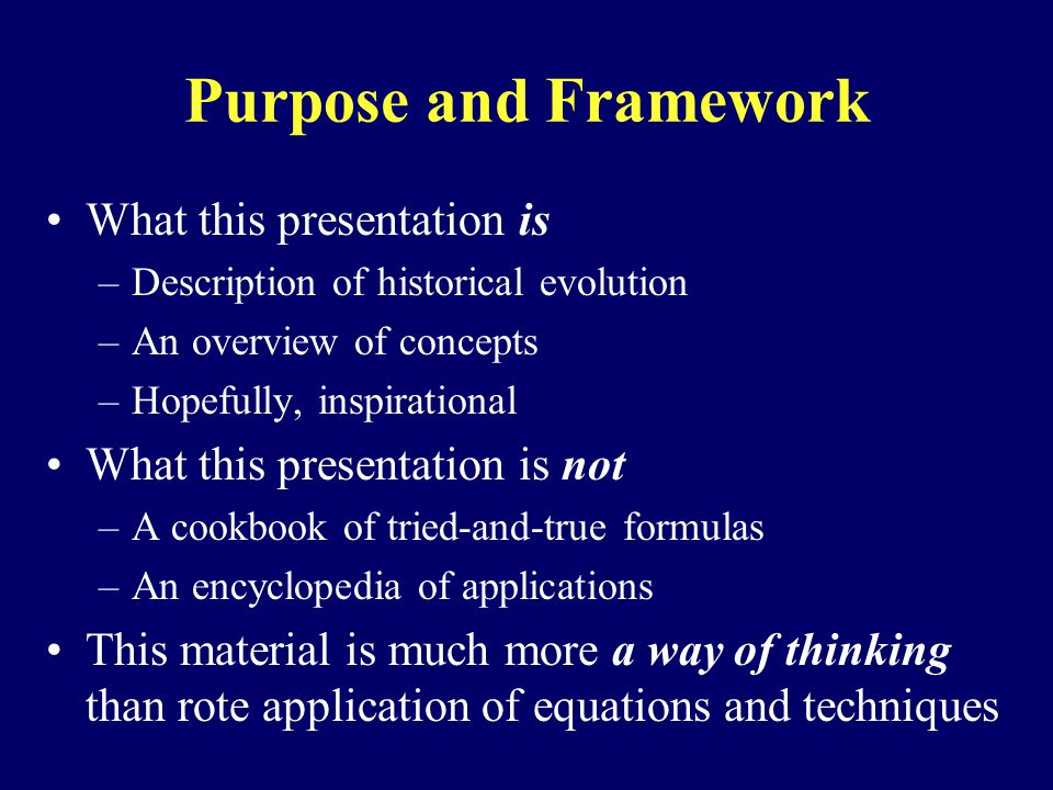 Purpose and Framework What this presentation is –Description of historical evolution –An overview of concepts –Hopefully, inspirational What this presentation is not –A cookbook of tried-and-true formulas –An encyclopedia of applications This material is much more a way of thinking than rote application of equations and techniques
