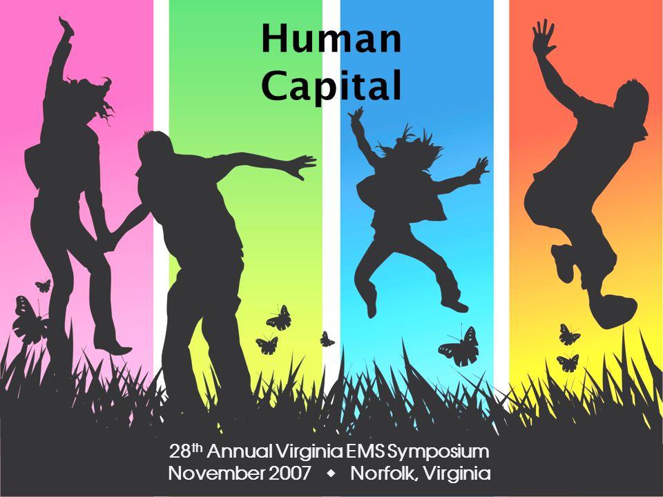 Human Capital 28 th Annual Virginia EMS Symposium November 2007 Norfolk, Virginia