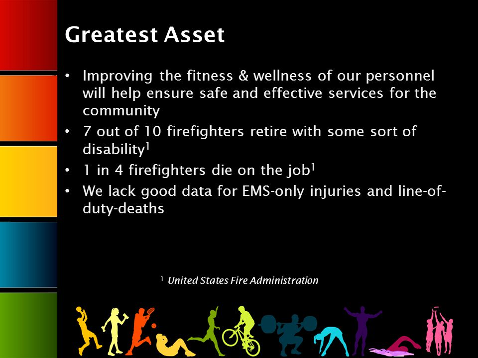 Greatest Asset Improving the fitness & wellness of our personnel will help ensure safe and effective services for the community 7 out of 10 firefighters retire with some sort of disability 1 1 in 4 firefighters die on the job 1 We lack good data for EMS-only injuries and line-of- duty-deaths 1 United States Fire Administration