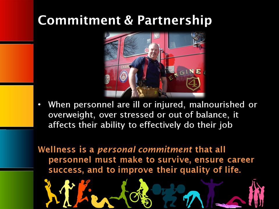 Commitment & Partnership When personnel are ill or injured, malnourished or overweight, over stressed or out of balance, it affects their ability to effectively do their job Wellness is a personal commitment that all personnel must make to survive, ensure career success, and to improve their quality of life.
