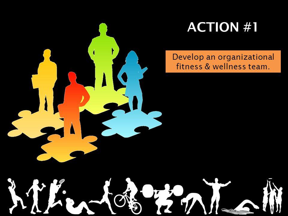 ACTION #1 Develop an organizational fitness & wellness team.