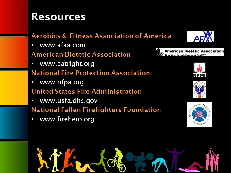 Resources Aerobics & Fitness Association of America   American Dietetic Association   National Fire Protection Association   United States Fire Administration   National Fallen Firefighters Foundation