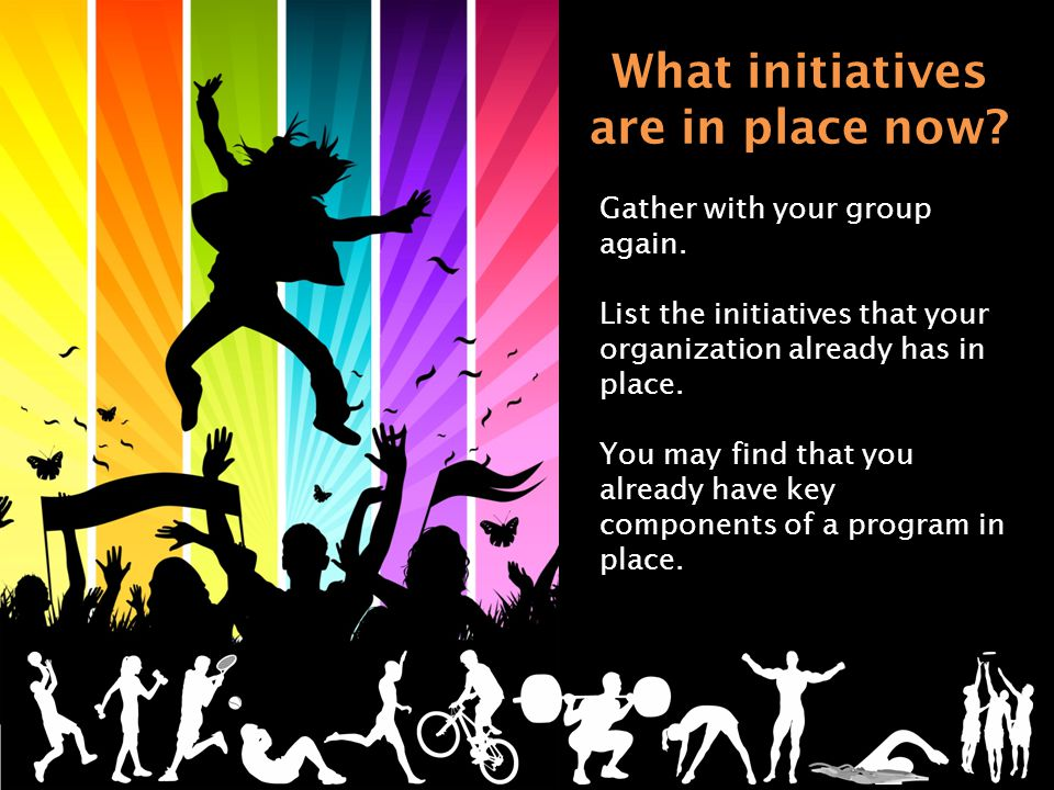 What initiatives are in place now. Gather with your group again.