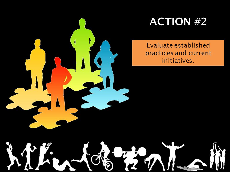 ACTION #2 Evaluate established practices and current initiatives.