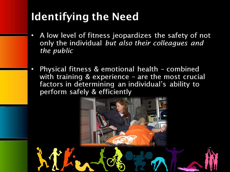 Identifying the Need A low level of fitness jeopardizes the safety of not only the individual but also their colleagues and the public Physical fitness & emotional health – combined with training & experience – are the most crucial factors in determining an individuals ability to perform safely & efficiently