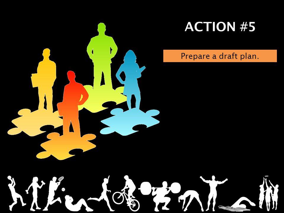 ACTION #5 Prepare a draft plan.