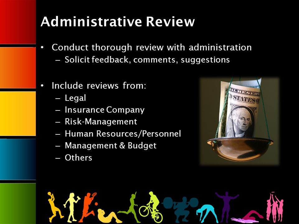 Administrative Review Conduct thorough review with administration – Solicit feedback, comments, suggestions Include reviews from: – Legal – Insurance Company – Risk-Management – Human Resources/Personnel – Management & Budget – Others