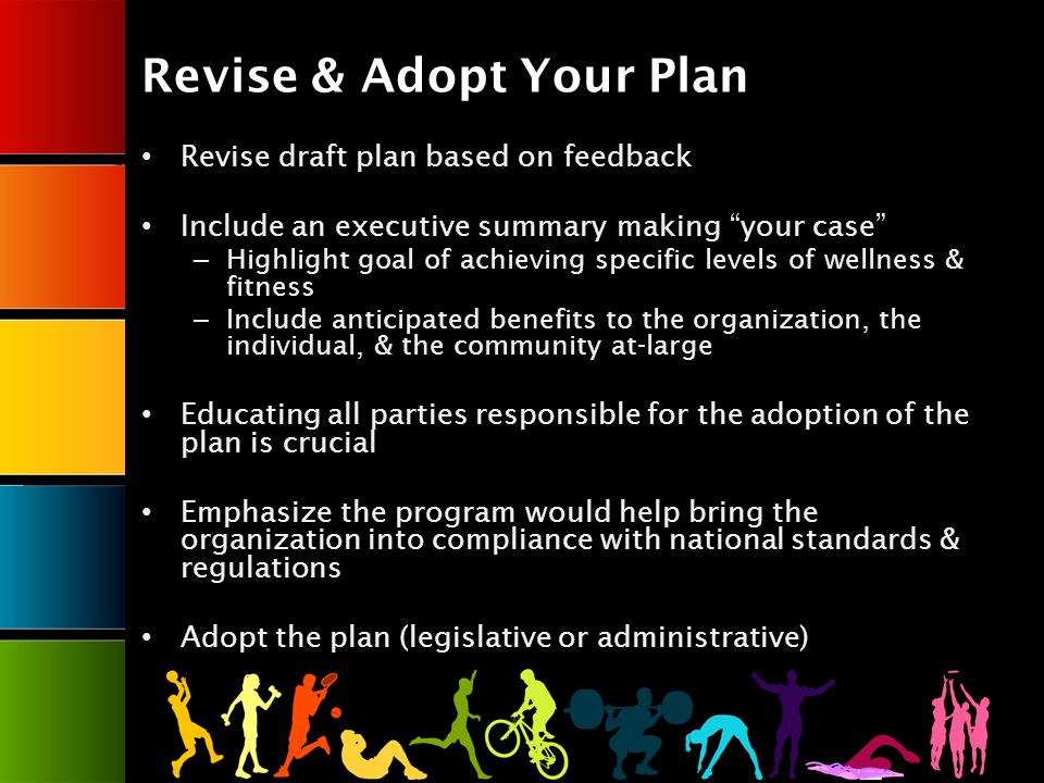 Revise & Adopt Your Plan Revise draft plan based on feedback Include an executive summary making your case – Highlight goal of achieving specific levels of wellness & fitness – Include anticipated benefits to the organization, the individual, & the community at-large Educating all parties responsible for the adoption of the plan is crucial Emphasize the program would help bring the organization into compliance with national standards & regulations Adopt the plan (legislative or administrative)