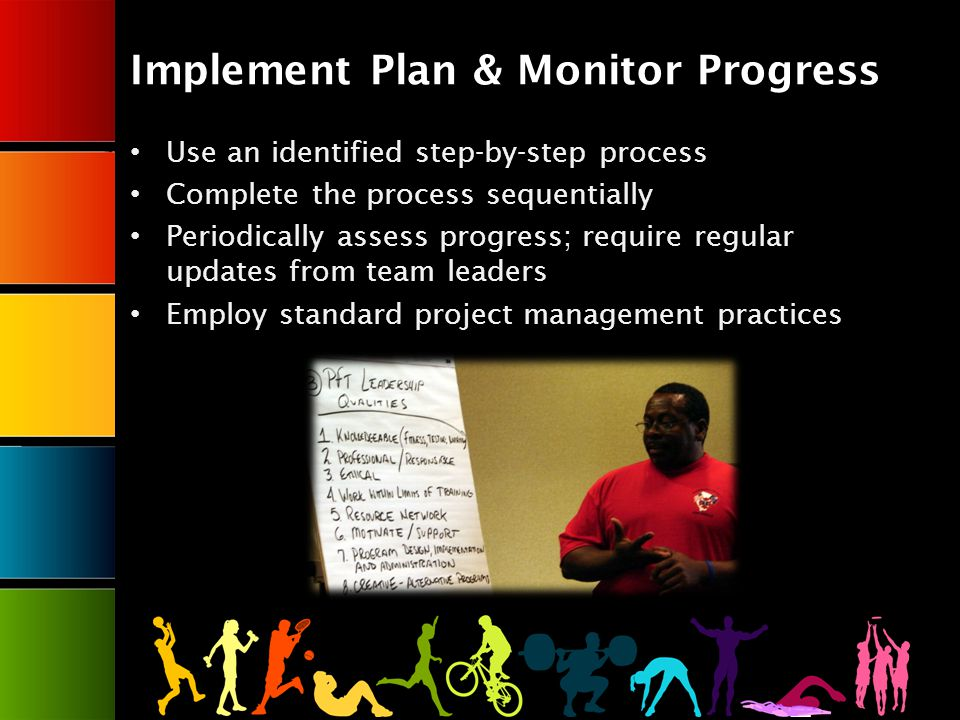 Implement Plan & Monitor Progress Use an identified step-by-step process Complete the process sequentially Periodically assess progress; require regular updates from team leaders Employ standard project management practices