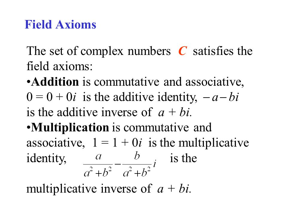 Field Axioms The set of complex numbers C satisfies the field axioms: Addition is commutative and associative, 0 = 0 + 0i is the additive identity, a bi is the additive inverse of a + bi.