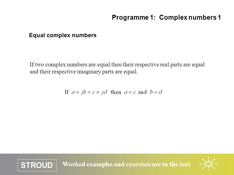 STROUD Worked examples and exercises are in the text Equal complex numbers Programme 1: Complex numbers 1 If two complex numbers are equal then their