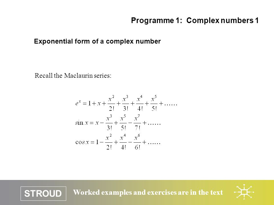 STROUD Worked examples and exercises are in the text Exponential form of a complex number Programme 1: Complex numbers 1 Recall the Maclaurin series: