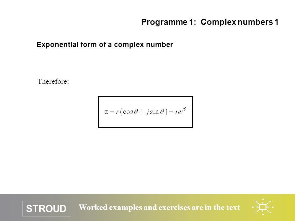STROUD Worked examples and exercises are in the text Exponential form of a complex number Therefore: Programme 1: Complex numbers 1