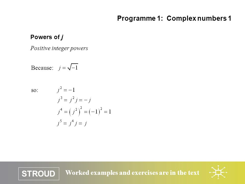 STROUD Worked examples and exercises are in the text Powers of j Positive integer powers Programme 1: Complex numbers 1 Because: so: