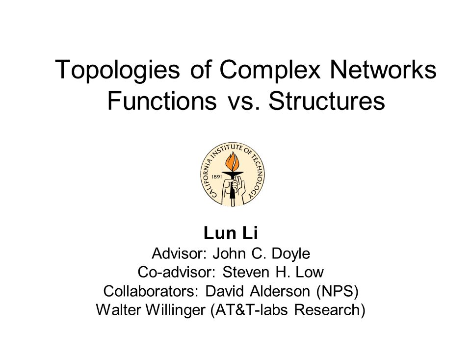 Topologies of Complex Networks Functions vs. Structures Lun Li Advisor: John C. Doyle Co-advisor: Steven H. Low Collaborators: David Alderson (NPS) Wa