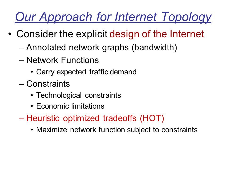 Our Approach for Internet Topology Consider the explicit design of the Internet –Annotated network graphs (bandwidth) –Network Functions Carry expecte