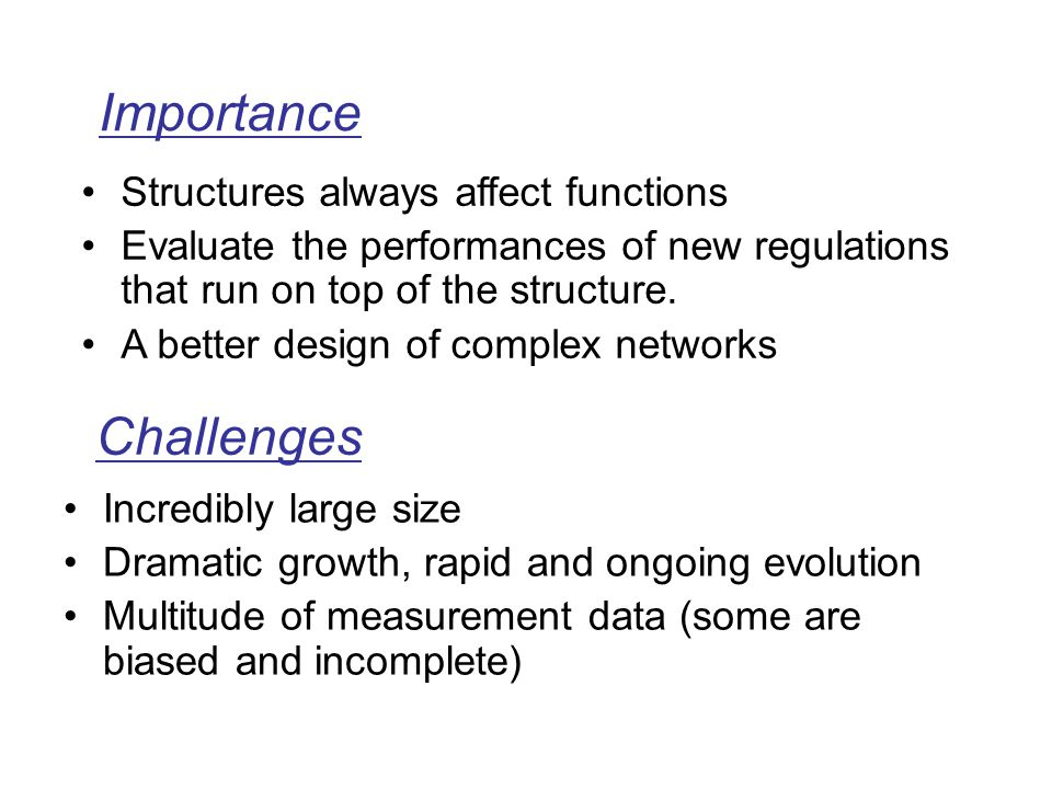 Incredibly large size Dramatic growth, rapid and ongoing evolution Multitude of measurement data (some are biased and incomplete) Challenges Structures always affect functions Evaluate the performances of new regulations that run on top of the structure.