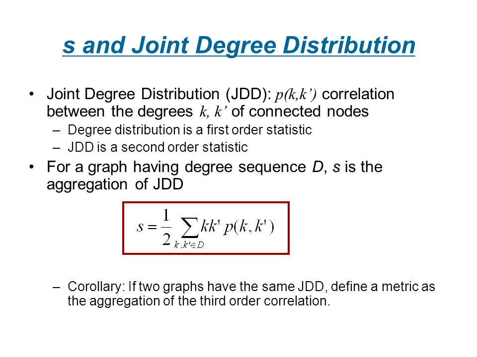 s and Joint Degree Distribution Joint Degree Distribution (JDD): p(k,k) correlation between the degrees k, k of connected nodes –Degree distribution is a first order statistic –JDD is a second order statistic For a graph having degree sequence D, s is the aggregation of JDD –Corollary: If two graphs have the same JDD, define a metric as the aggregation of the third order correlation.