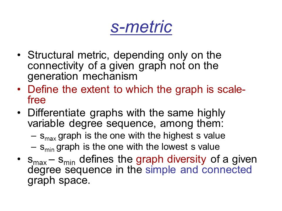 s-metric Structural metric, depending only on the connectivity of a given graph not on the generation mechanism Define the extent to which the graph is scale- free Differentiate graphs with the same highly variable degree sequence, among them: –s max graph is the one with the highest s value –s min graph is the one with the lowest s value s max – s min defines the graph diversity of a given degree sequence in the simple and connected graph space.