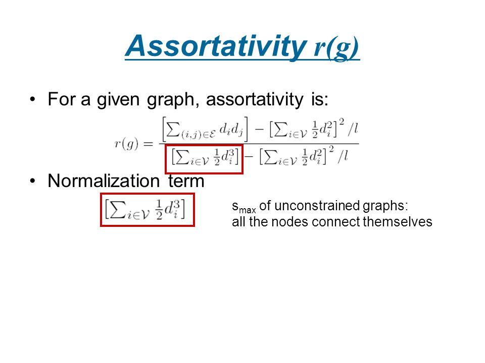 Assortativity r(g) For a given graph, assortativity is: Normalization term s max of unconstrained graphs: all the nodes connect themselves