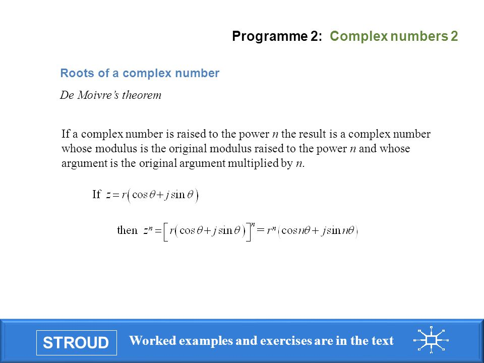 STROUD Worked examples and exercises are in the text Programme 2: Complex numbers 2 If a complex number is raised to the power n the result is a complex number whose modulus is the original modulus raised to the power n and whose argument is the original argument multiplied by n.