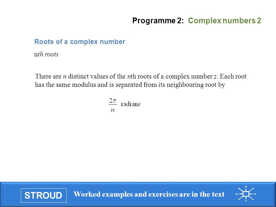 STROUD Worked examples and exercises are in the text Programme 2: Complex numbers 2 There are n distinct values of the nth roots of a complex number z.