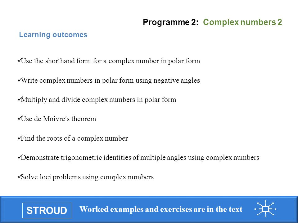 STROUD Worked examples and exercises are in the text Programme 2: Complex numbers 2 Learning outcomes Use the shorthand form for a complex number in polar form Write complex numbers in polar form using negative angles Multiply and divide complex numbers in polar form Use de Moivre s theorem Find the roots of a complex number Demonstrate trigonometric identities of multiple angles using complex numbers Solve loci problems using complex numbers