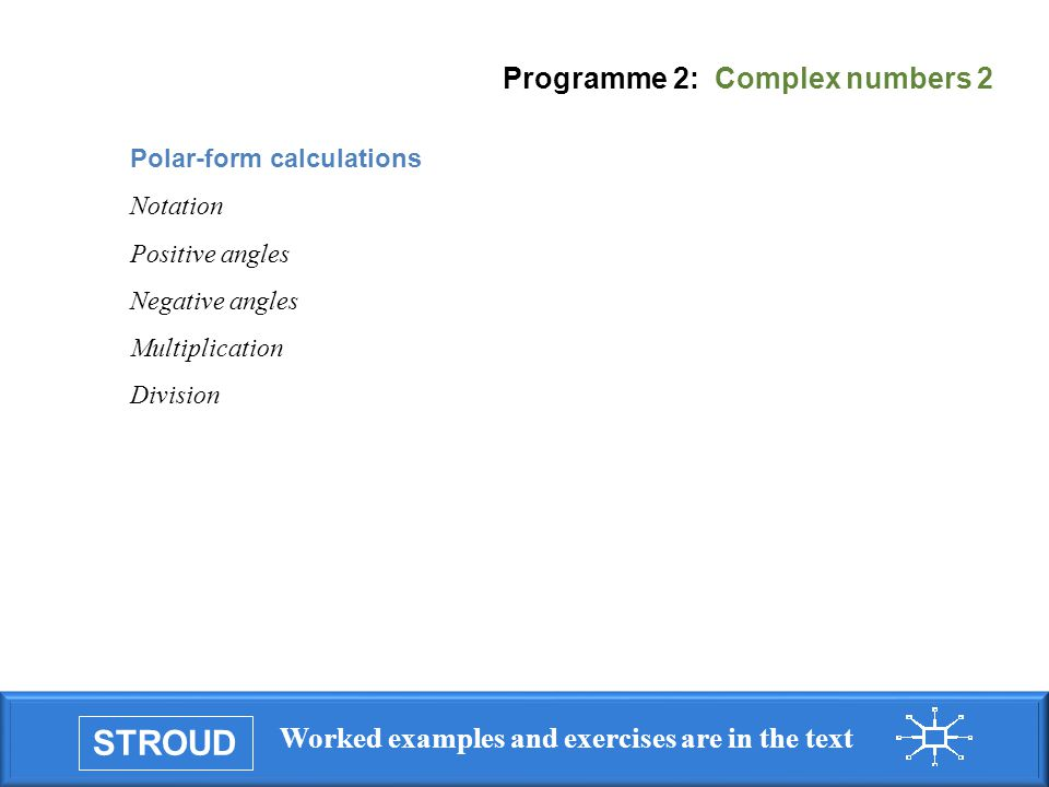 STROUD Worked examples and exercises are in the text Programme 2: Complex numbers 2 Polar-form calculations Notation Positive angles Negative angles Multiplication Division
