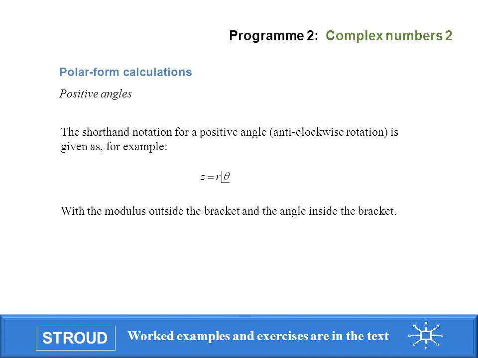 STROUD Worked examples and exercises are in the text Programme 2: Complex numbers 2 The shorthand notation for a positive angle (anti-clockwise rotation) is given as, for example: With the modulus outside the bracket and the angle inside the bracket.