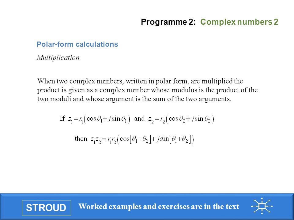 STROUD Worked examples and exercises are in the text Programme 2: Complex numbers 2 When two complex numbers, written in polar form, are multiplied th