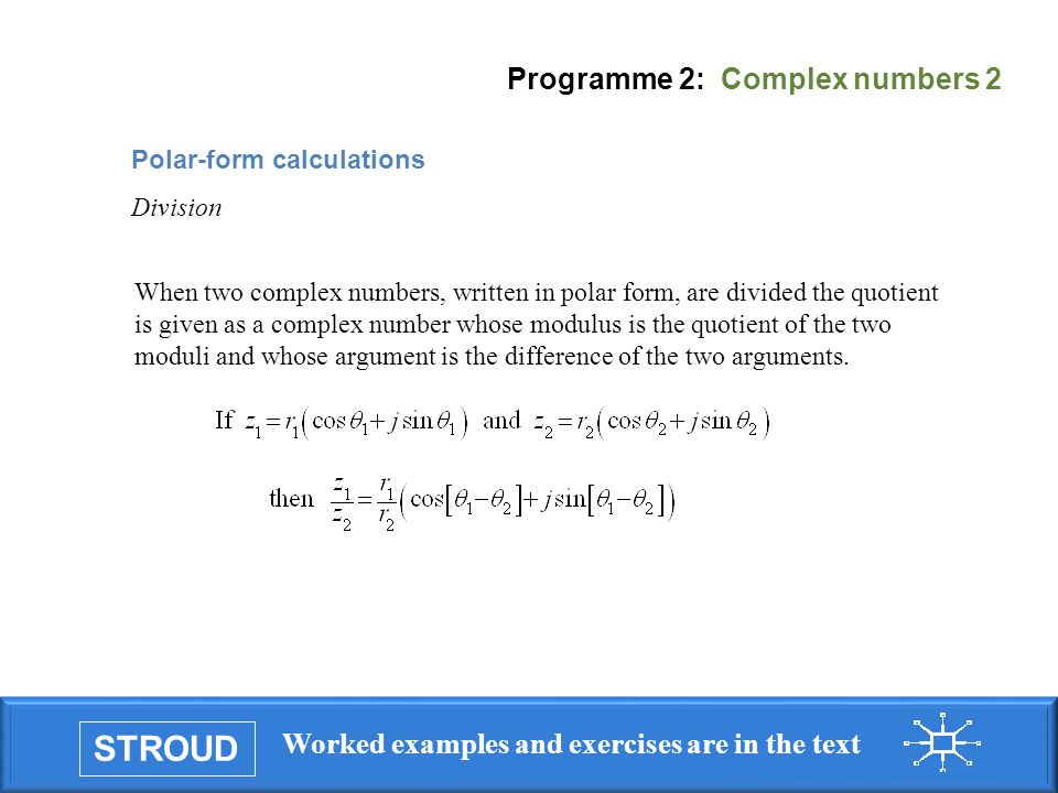 STROUD Worked examples and exercises are in the text Programme 2: Complex numbers 2 When two complex numbers, written in polar form, are divided the quotient is given as a complex number whose modulus is the quotient of the two moduli and whose argument is the difference of the two arguments.