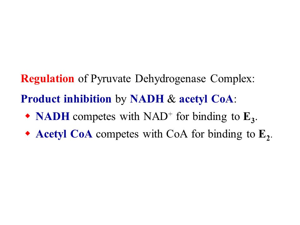 Regulation of Pyruvate Dehydrogenase Complex: Product inhibition by NADH & acetyl CoA: NADH competes with NAD + for binding to E 3. Acetyl CoA compete