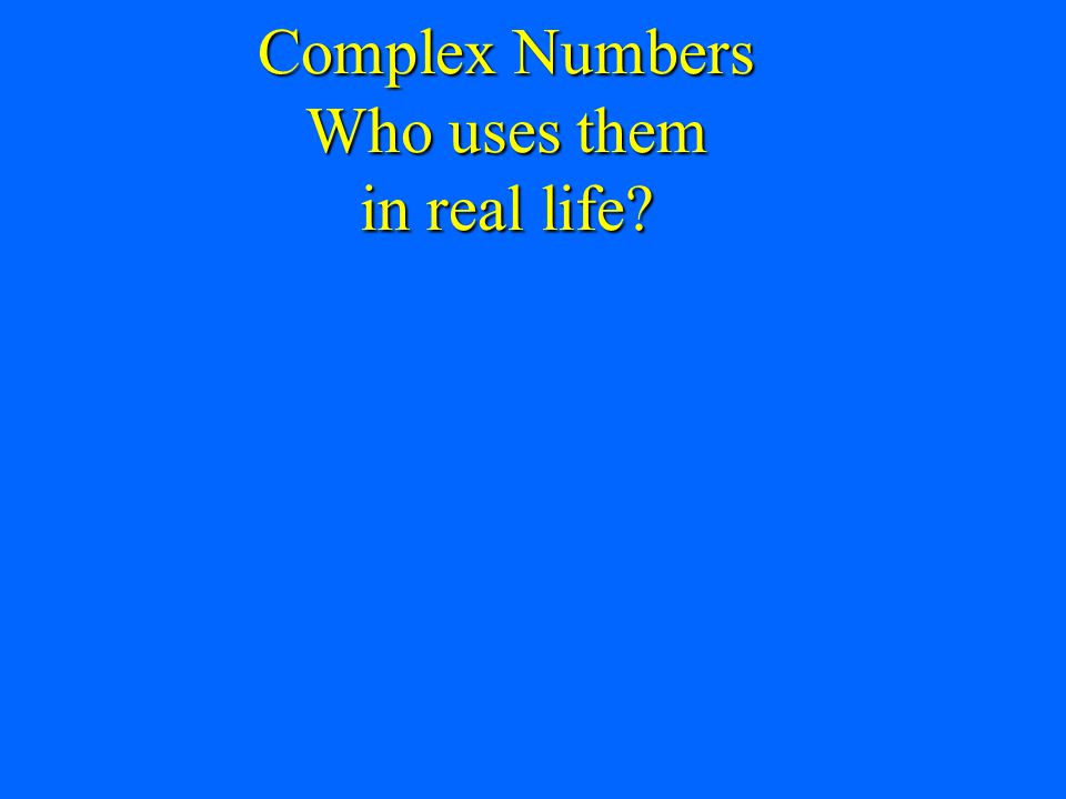 Complex Numbers Who uses them in real life?